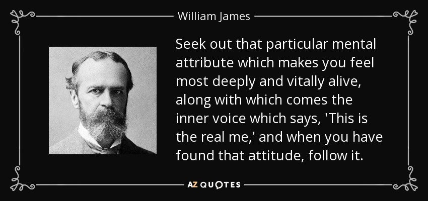 Seek out that particular mental attribute which makes you feel most deeply and vitally alive, along with which comes the inner voice which says, 'This is the real me,' and when you have found that attitude, follow it. - William James