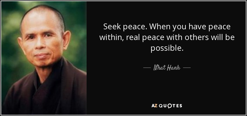 Seek peace. When you have peace within, real peace with others will be possible. - Nhat Hanh