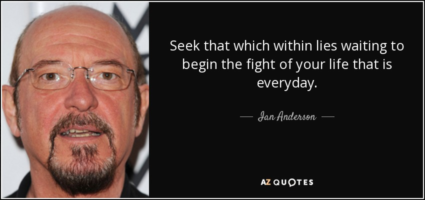 Seek that which within lies waiting to begin the fight of your life that is everyday. - Ian Anderson