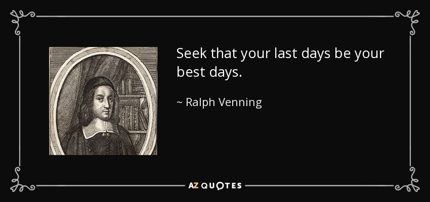 Seek that your last days be your best days. - Ralph Venning