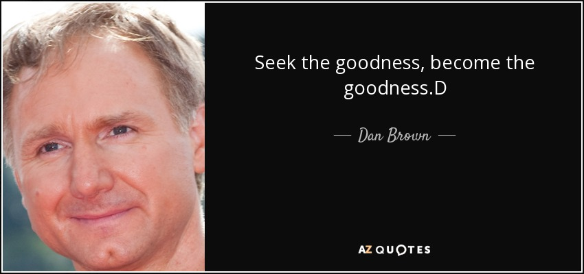 Seek the goodness, become the goodness.D - Dan Brown