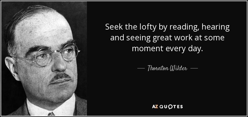 Seek the lofty by reading, hearing and seeing great work at some moment every day. - Thornton Wilder