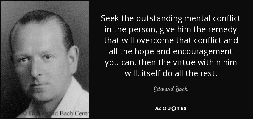 Seek the outstanding mental conflict in the person, give him the remedy that will overcome that conflict and all the hope and encouragement you can, then the virtue within him will, itself do all the rest. - Edward Bach