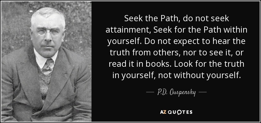 Seek the Path, do not seek attainment, Seek for the Path within yourself. Do not expect to hear the truth from others, nor to see it, or read it in books. Look for the truth in yourself, not without yourself. - P.D. Ouspensky