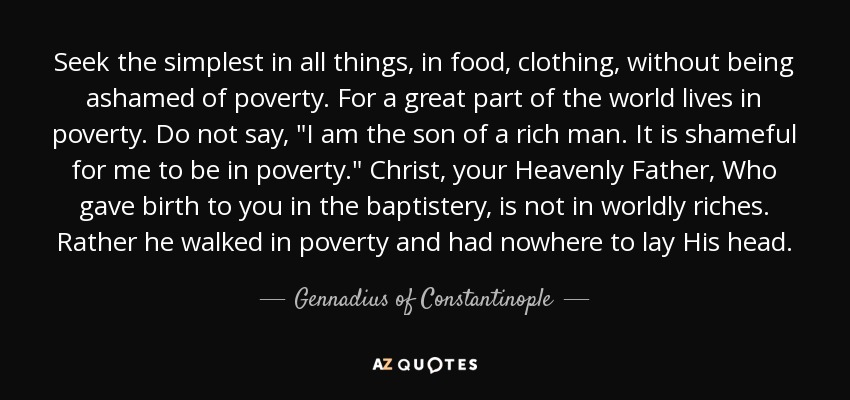 Seek the simplest in all things, in food, clothing, without being ashamed of poverty. For a great part of the world lives in poverty. Do not say,