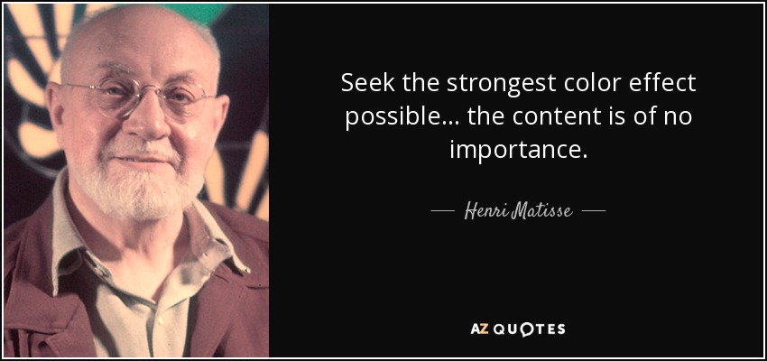 Seek the strongest color effect possible... the content is of no importance. - Henri Matisse