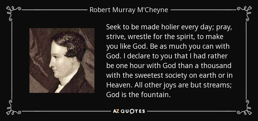 Seek to be made holier every day; pray, strive, wrestle for the spirit, to make you like God. Be as much you can with God. I declare to you that I had rather be one hour with God than a thousand with the sweetest society on earth or in Heaven. All other joys are but streams; God is the fountain. - Robert Murray M'Cheyne