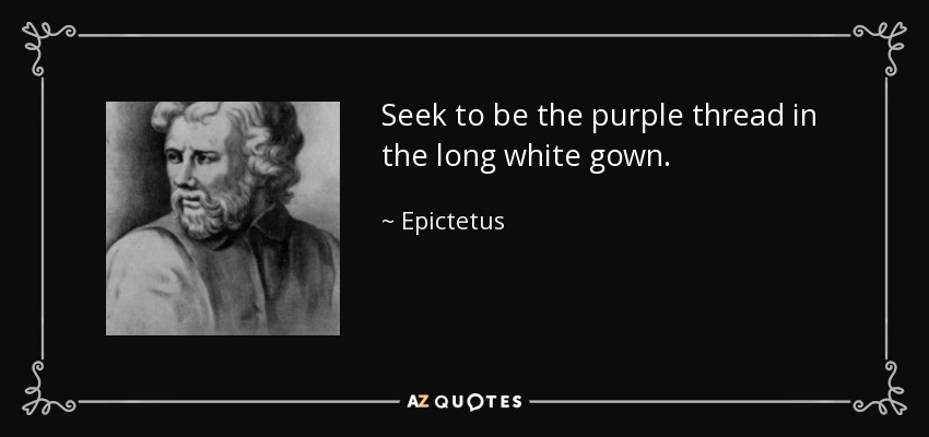 Seek to be the purple thread in the long white gown. - Epictetus