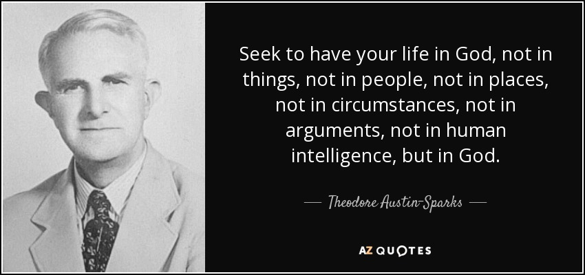 Seek to have your life in God, not in things, not in people, not in places, not in circumstances, not in arguments, not in human intelligence, but in God. - Theodore Austin-Sparks