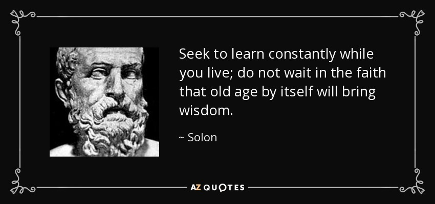 Seek to learn constantly while you live; do not wait in the faith that old age by itself will bring wisdom. - Solon