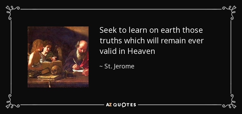 Seek to learn on earth those truths which will remain ever valid in Heaven - St. Jerome