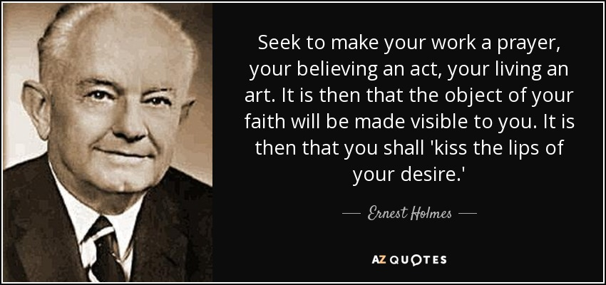 Seek to make your work a prayer, your believing an act, your living an art. It is then that the object of your faith will be made visible to you. It is then that you shall 'kiss the lips of your desire.' - Ernest Holmes