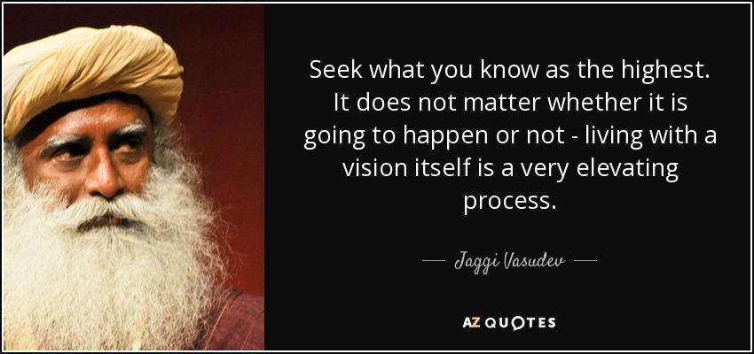 Seek what you know as the highest. It does not matter whether it is going to happen or not - living with a vision itself is a very elevating process. - Jaggi Vasudev