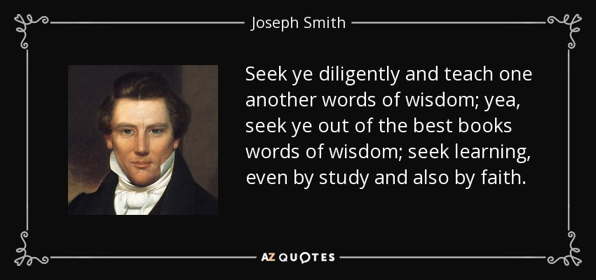 Seek ye diligently and teach one another words of wisdom; yea, seek ye out of the best books words of wisdom; seek learning, even by study and also by faith. - Joseph Smith, Jr.