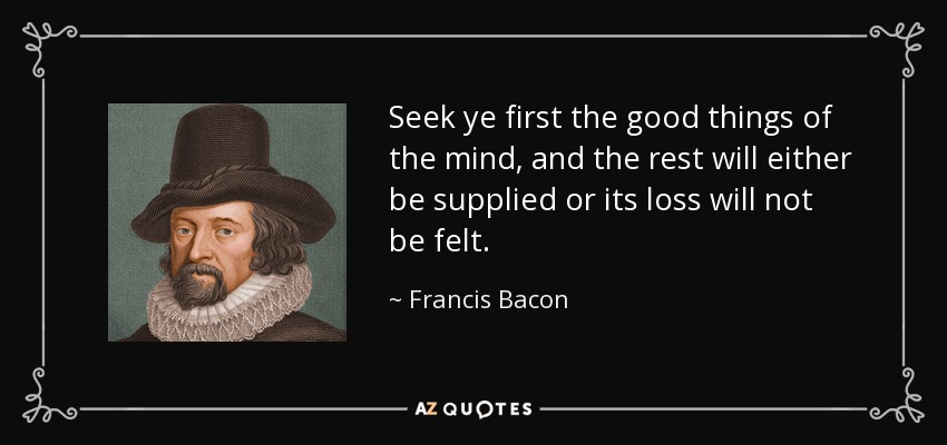Seek ye first the good things of the mind, and the rest will either be supplied or its loss will not be felt. - Francis Bacon