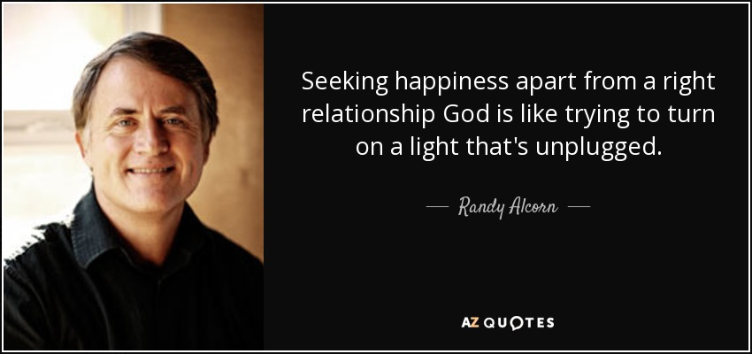 Seeking happiness apart from a right relationship God is like trying to turn on a light that's unplugged. - Randy Alcorn