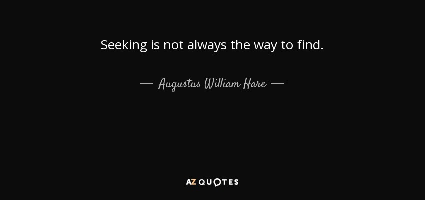 Seeking is not always the way to find. - Augustus William Hare