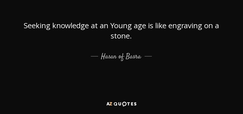 Seeking knowledge at an Young age is like engraving on a stone. - Hasan of Basra