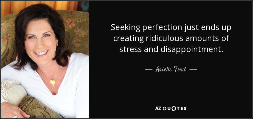 Seeking perfection just ends up creating ridiculous amounts of stress and disappointment. - Arielle Ford