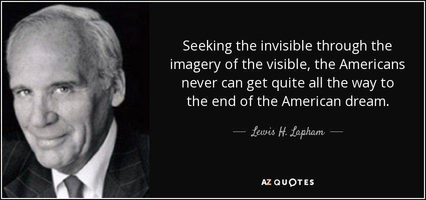 Seeking the invisible through the imagery of the visible, the Americans never can get quite all the way to the end of the American dream. - Lewis H. Lapham