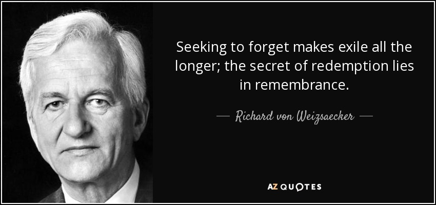 Seeking to forget makes exile all the longer; the secret of redemption lies in remembrance. - Richard von Weizsaecker