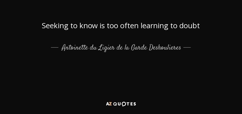 Seeking to know is too often learning to doubt - Antoinette du Ligier de la Garde Deshoulieres