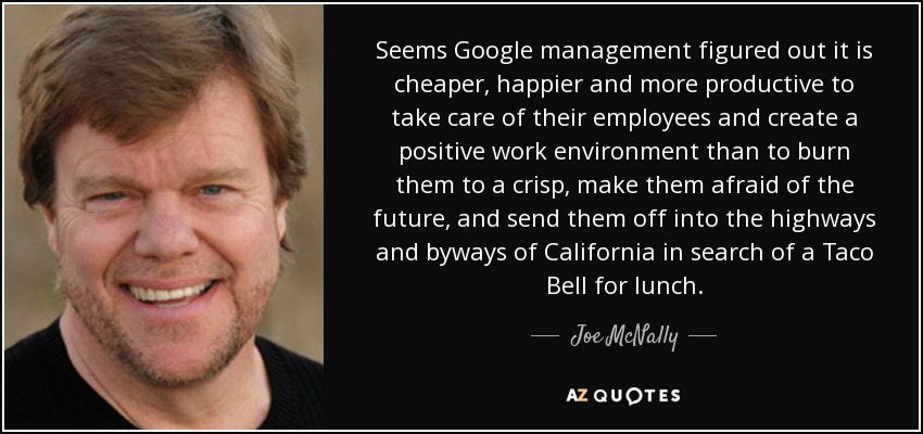Seems Google management figured out it is cheaper, happier and more productive to take care of their employees and create a positive work environment than to burn them to a crisp, make them afraid of the future, and send them off into the highways and byways of California in search of a Taco Bell for lunch. - Joe McNally