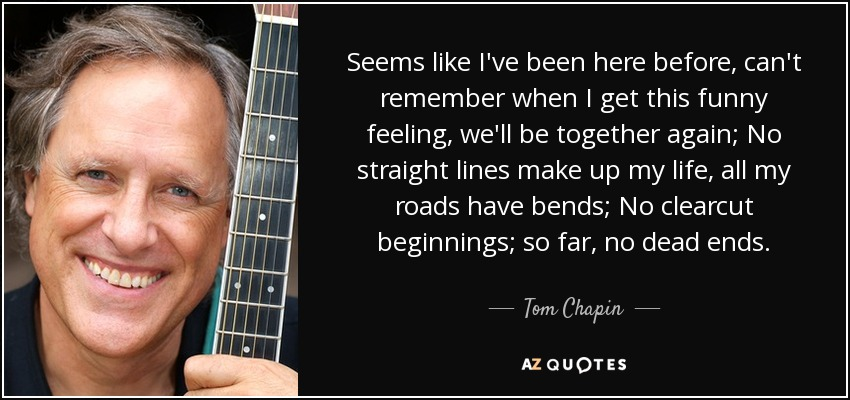 Seems like I've been here before, can't remember when I get this funny feeling, we'll be together again; No straight lines make up my life, all my roads have bends; No clearcut beginnings; so far, no dead ends. - Tom Chapin
