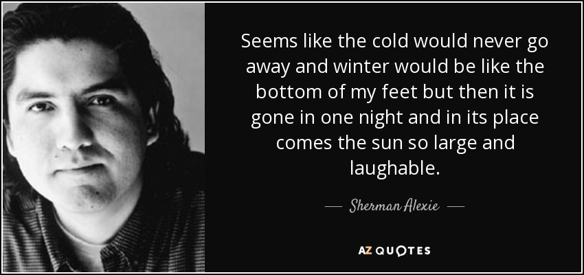 Seems like the cold would never go away and winter would be like the bottom of my feet but then it is gone in one night and in its place comes the sun so large and laughable. - Sherman Alexie