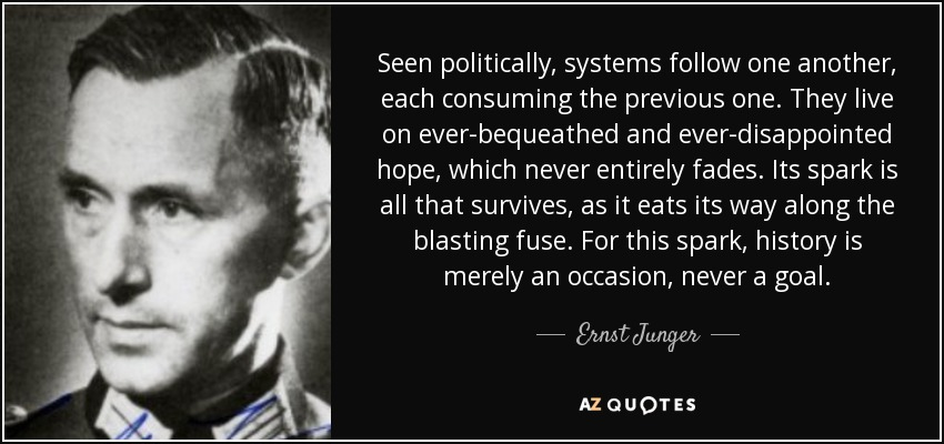Seen politically, systems follow one another, each consuming the previous one. They live on ever-bequeathed and ever-disappointed hope, which never entirely fades. Its spark is all that survives, as it eats its way along the blasting fuse. For this spark, history is merely an occasion, never a goal. - Ernst Junger