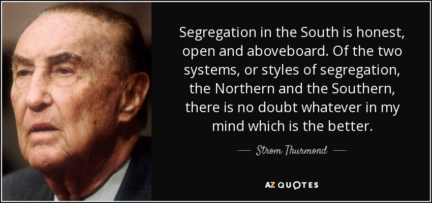 Segregation in the South is honest, open and aboveboard. Of the two systems, or styles of segregation, the Northern and the Southern, there is no doubt whatever in my mind which is the better. - Strom Thurmond
