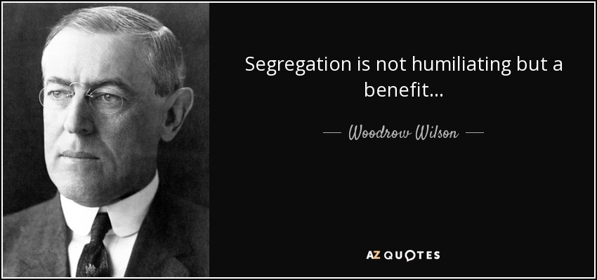 Segregation is not humiliating but a benefit... - Woodrow Wilson