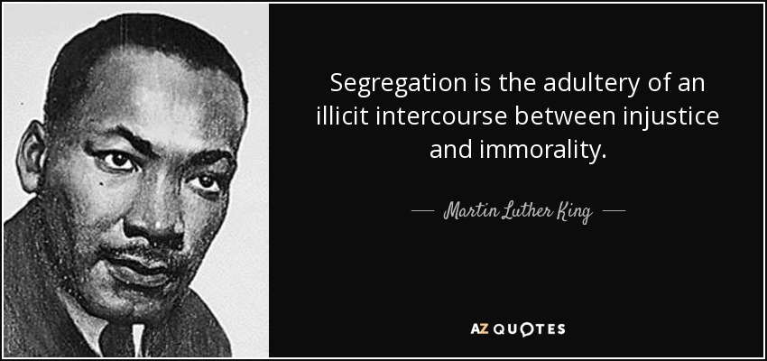 Segregation is the adultery of an illicit intercourse between injustice and immorality. - Martin Luther King, Jr.