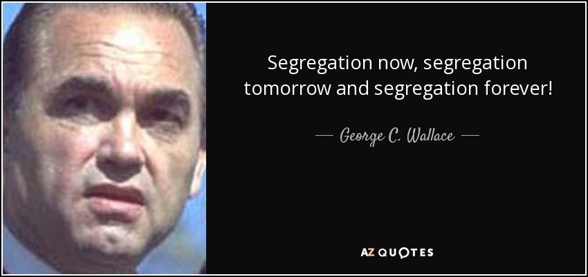 Segregation now, segregation tomorrow and segregation forever! - George C. Wallace