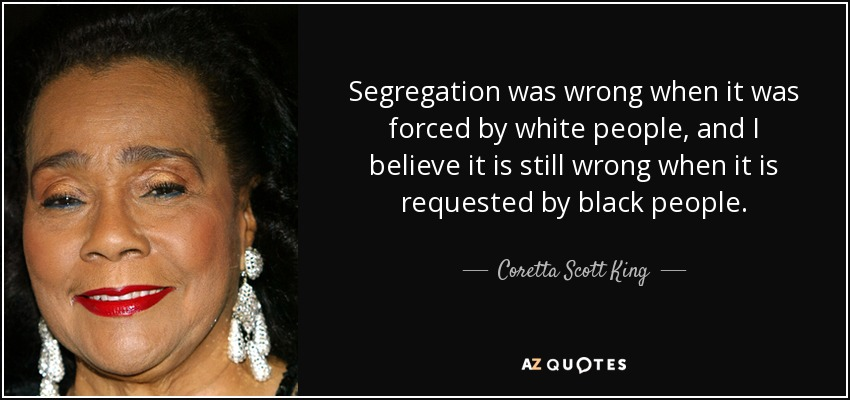 Segregation was wrong when it was forced by white people, and I believe it is still wrong when it is requested by black people. - Coretta Scott King