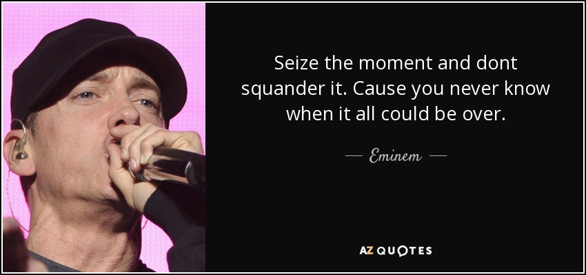 Eminem quote: Seize the moment and dont squander it. Cause you ...