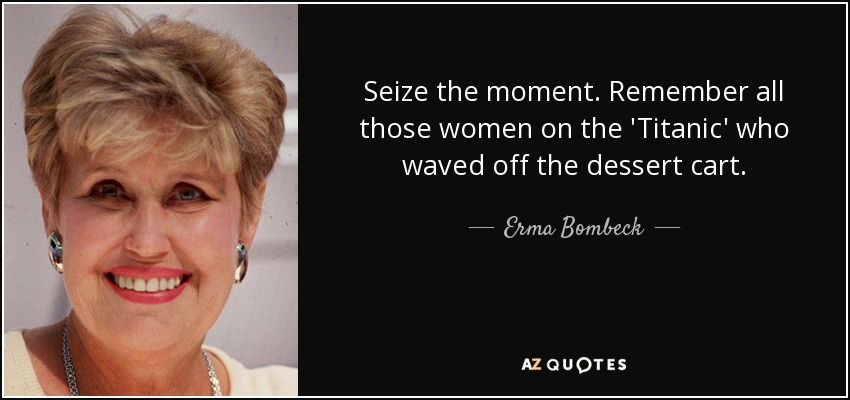Seize the moment. Remember all those women on the 'Titanic' who waved off the dessert cart. - Erma Bombeck