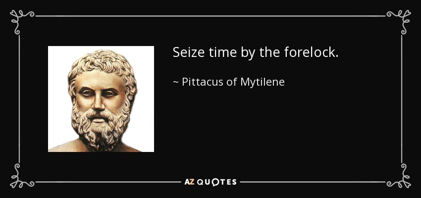 Seize time by the forelock. - Pittacus of Mytilene