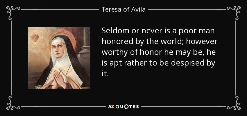 Seldom or never is a poor man honored by the world; however worthy of honor he may be, he is apt rather to be despised by it. - Teresa of Avila