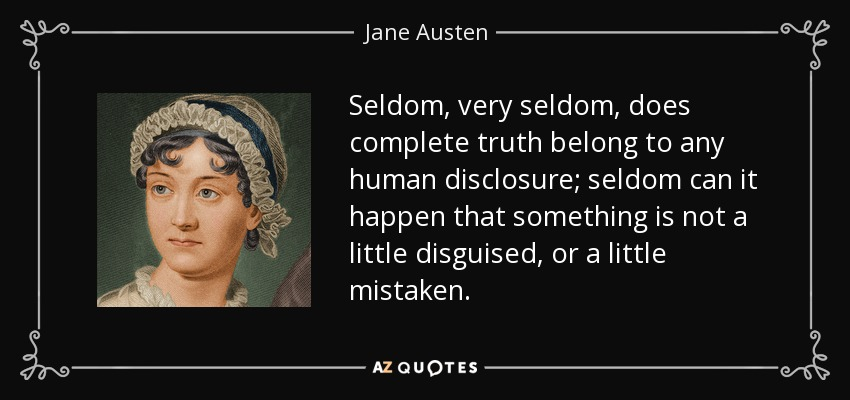 Seldom, very seldom, does complete truth belong to any human disclosure; seldom can it happen that something is not a little disguised, or a little mistaken. - Jane Austen