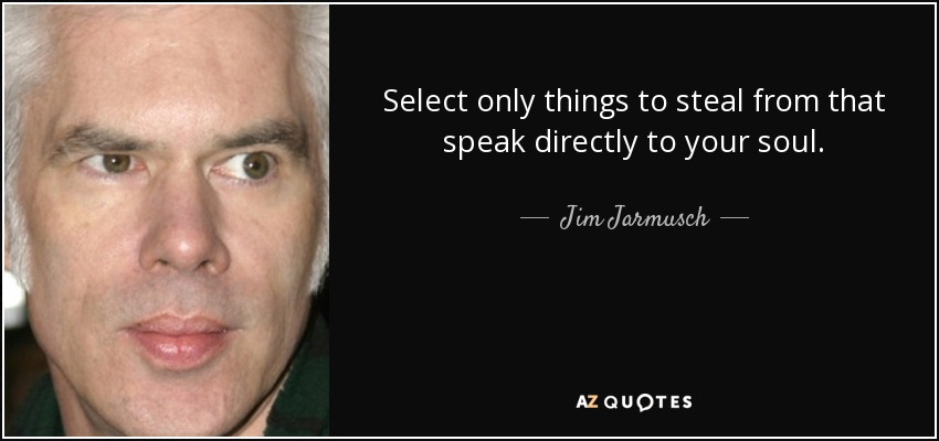 Select only things to steal from that speak directly to your soul. - Jim Jarmusch