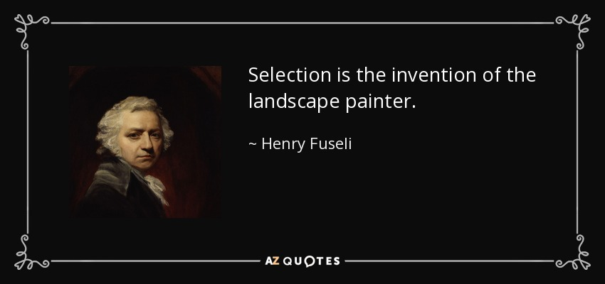 Selection is the invention of the landscape painter. - Henry Fuseli