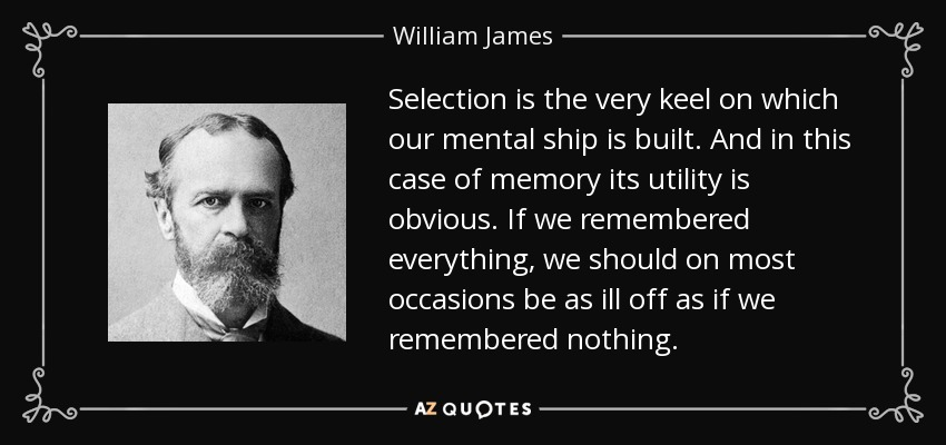 Selection is the very keel on which our mental ship is built. And in this case of memory its utility is obvious. If we remembered everything, we should on most occasions be as ill off as if we remembered nothing. - William James