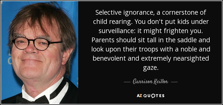 Selective ignorance, a cornerstone of child rearing. You don't put kids under surveillance: it might frighten you. Parents should sit tall in the saddle and look upon their troops with a noble and benevolent and extremely nearsighted gaze. - Garrison Keillor