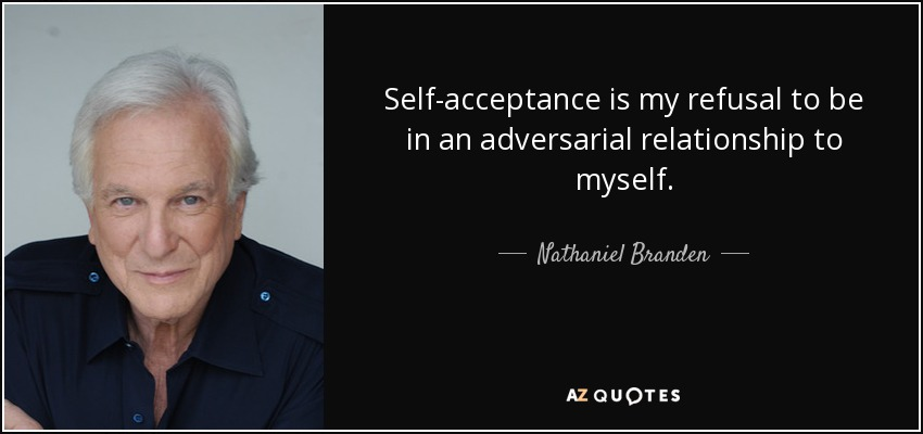 Self-acceptance is my refusal to be in an adversarial relationship to myself. - Nathaniel Branden