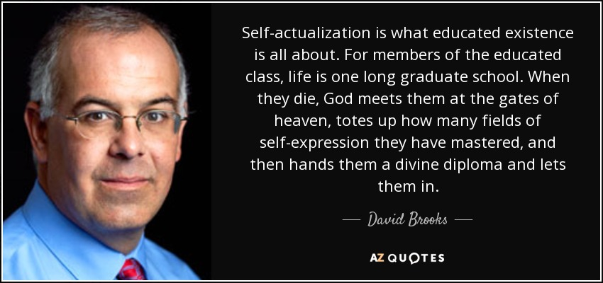 Self-actualization is what educated existence is all about. For members of the educated class, life is one long graduate school. When they die, God meets them at the gates of heaven, totes up how many fields of self-expression they have mastered, and then hands them a divine diploma and lets them in. - David Brooks
