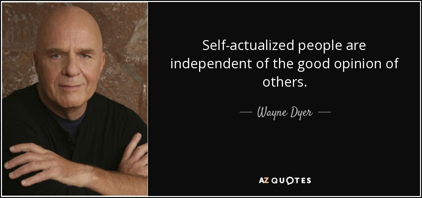 Self-actualized people are independent of the good opinion of others. - Wayne Dyer