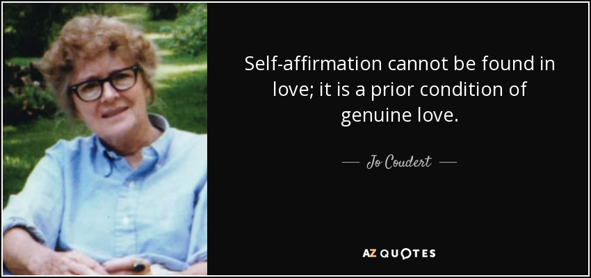 Self-affirmation cannot be found in love; it is a prior condition of genuine love. - Jo Coudert