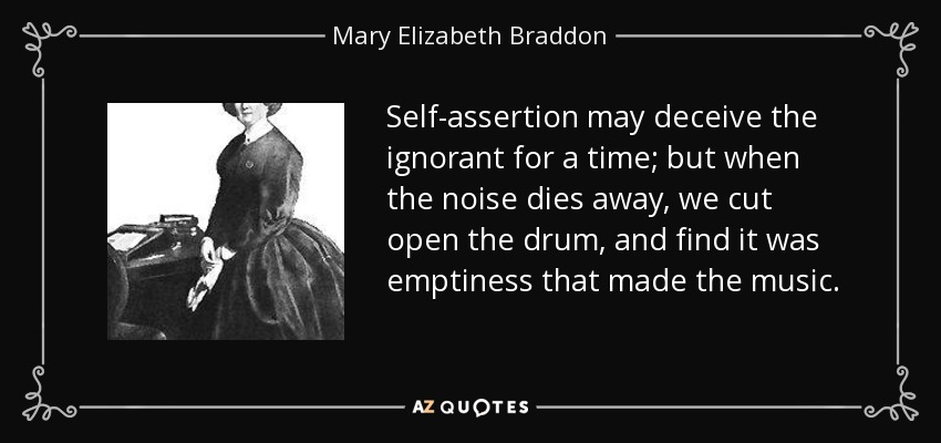 Self-assertion may deceive the ignorant for a time; but when the noise dies away, we cut open the drum, and find it was emptiness that made the music. - Mary Elizabeth Braddon