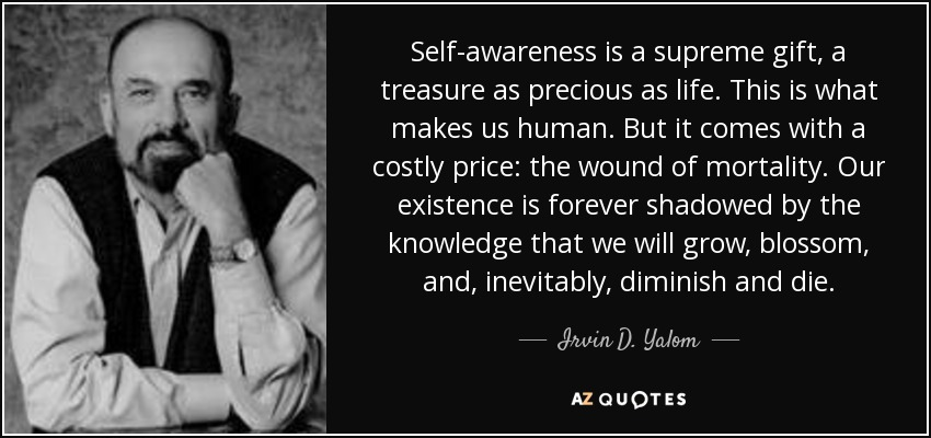 Self-awareness is a supreme gift, a treasure as precious as life. This is what makes us human. But it comes with a costly price: the wound of mortality. Our existence is forever shadowed by the knowledge that we will grow, blossom, and, inevitably, diminish and die. - Irvin D. Yalom